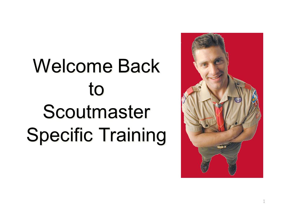 Welcome Back to Scoutmaster Specific Training 1