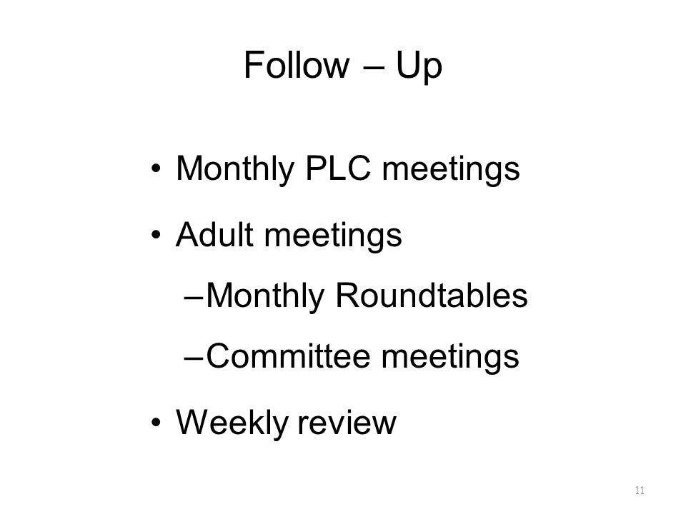 Follow – Up Monthly PLC meetings Adult meetings –Monthly Roundtables –Committee meetings Weekly review 11