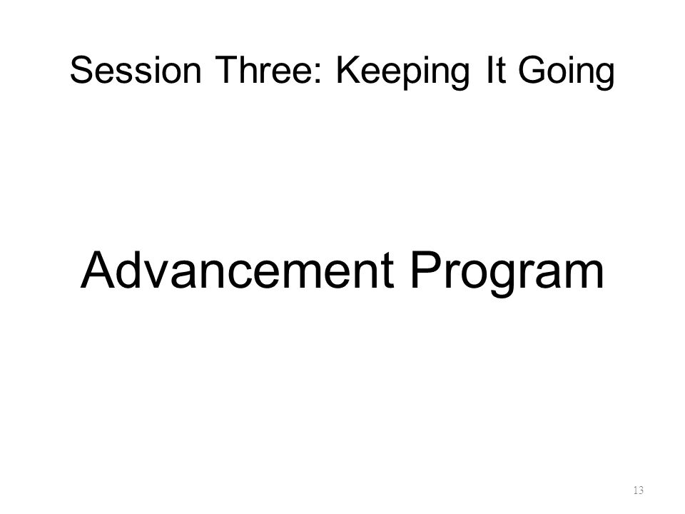 Session Three: Keeping It Going Advancement Program 13
