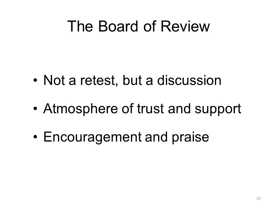 The Board of Review Not a retest, but a discussion Atmosphere of trust and support Encouragement and praise 16