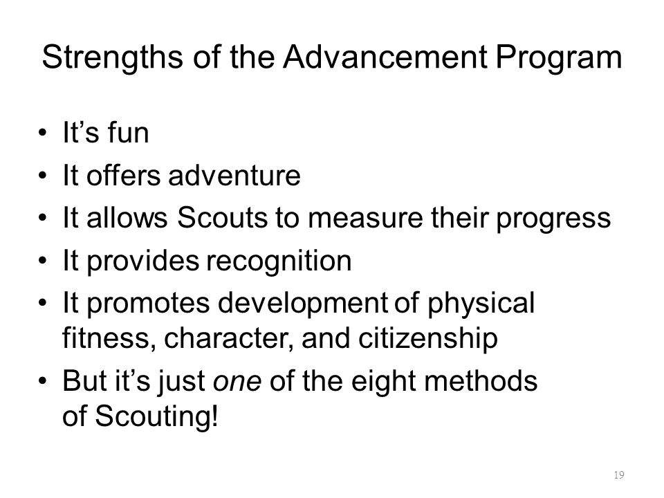 Strengths of the Advancement Program It's fun It offers adventure It allows Scouts to measure their progress It provides recognition It promotes development of physical fitness, character, and citizenship But it's just one of the eight methods of Scouting.
