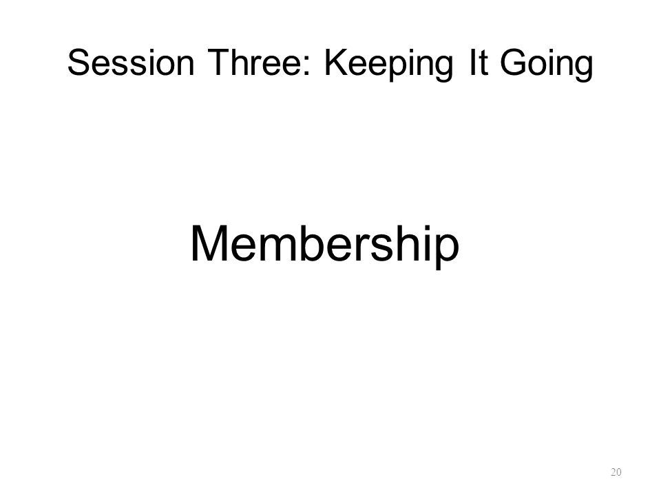 Session Three: Keeping It Going Membership 20