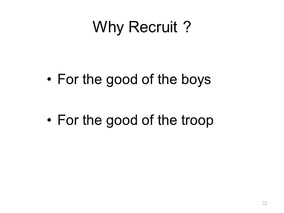 Why Recruit For the good of the boys For the good of the troop 22