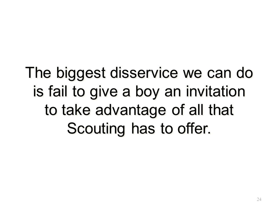 The biggest disservice we can do is fail to give a boy an invitation to take advantage of all that Scouting has to offer.
