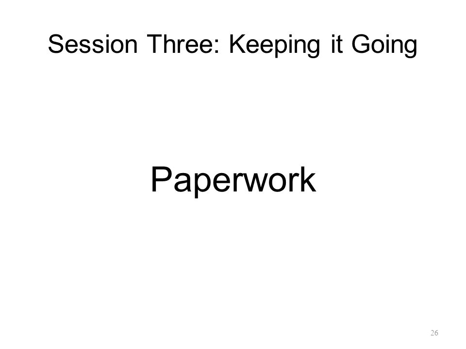 Session Three: Keeping it Going Paperwork 26