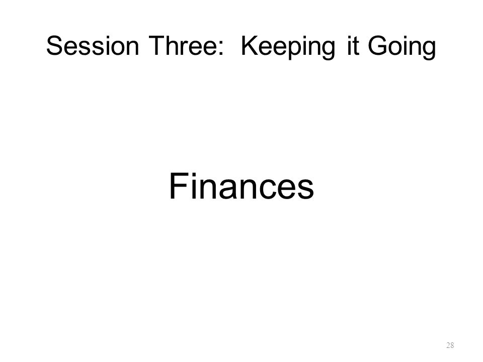 Session Three: Keeping it Going Finances 28