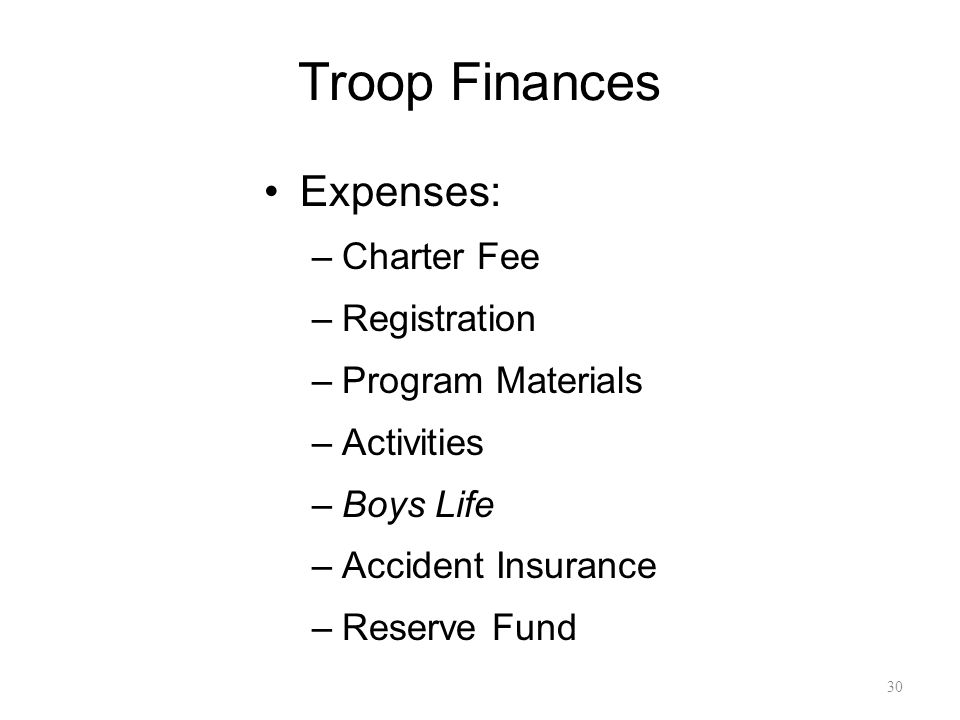 Troop Finances Expenses: –Charter Fee –Registration –Program Materials –Activities –Boys Life –Accident Insurance –Reserve Fund 30