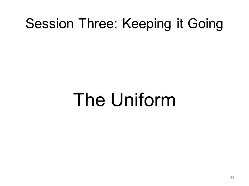 Session Three: Keeping it Going The Uniform 33