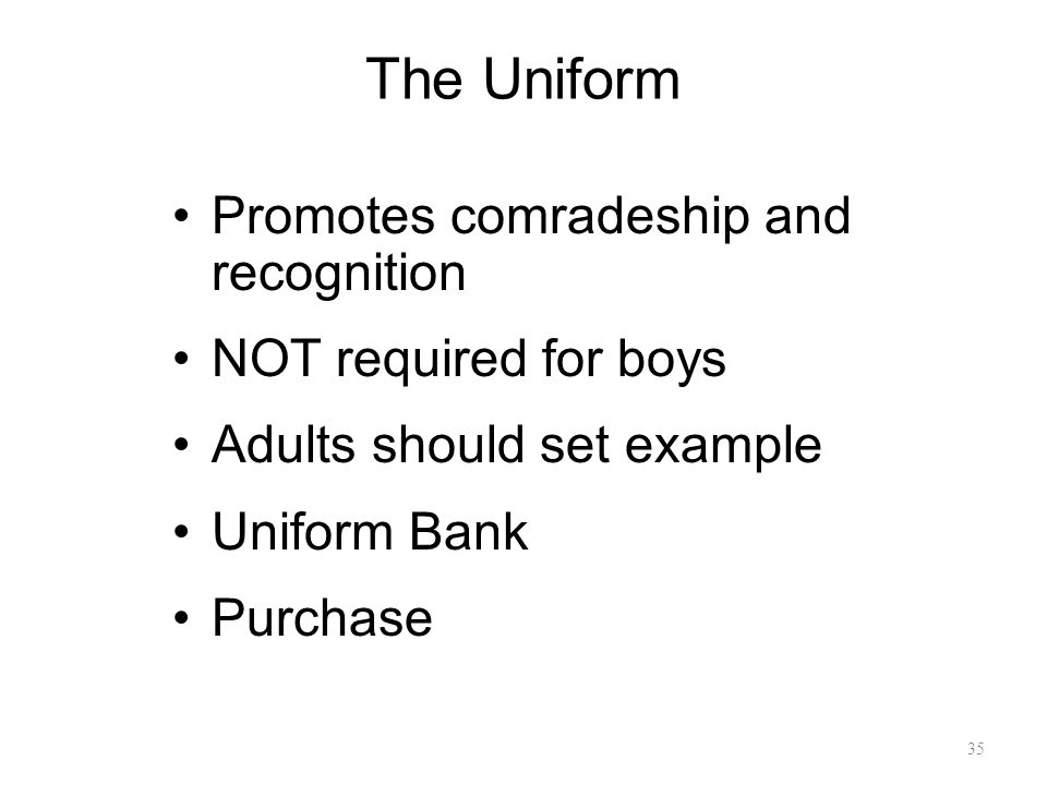 The Uniform Promotes comradeship and recognition NOT required for boys Adults should set example Uniform Bank Purchase 35