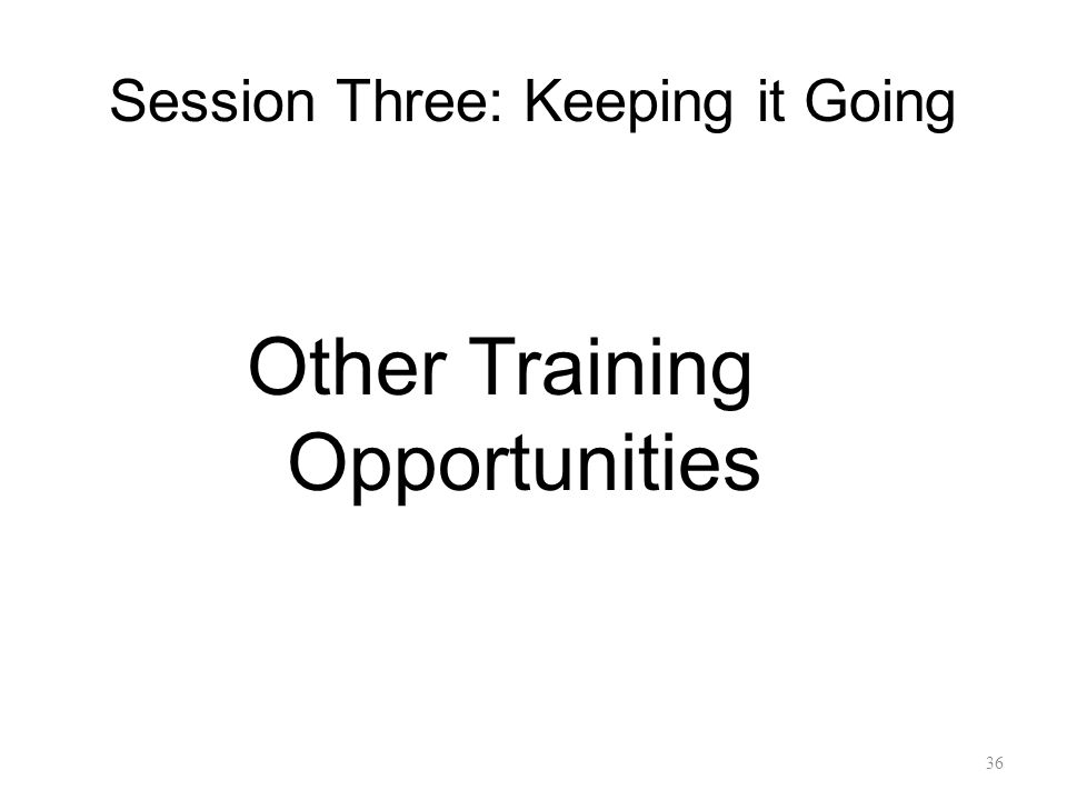 Session Three: Keeping it Going Other Training Opportunities 36