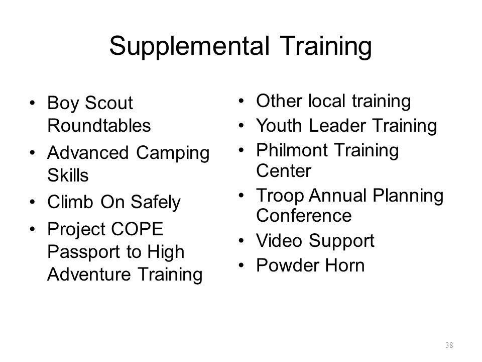 Supplemental Training Boy Scout Roundtables Advanced Camping Skills Climb On Safely Project COPE Passport to High Adventure Training Other local training Youth Leader Training Philmont Training Center Troop Annual Planning Conference Video Support Powder Horn 38