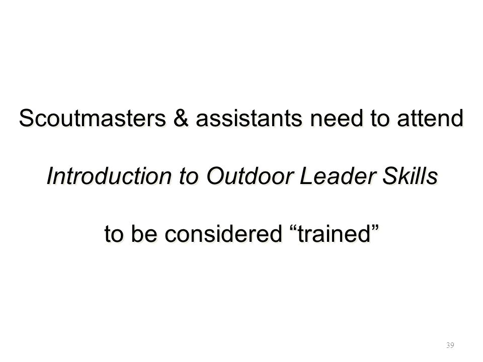 Scoutmasters & assistants need to attend Introduction to Outdoor Leader Skills to be considered trained 39