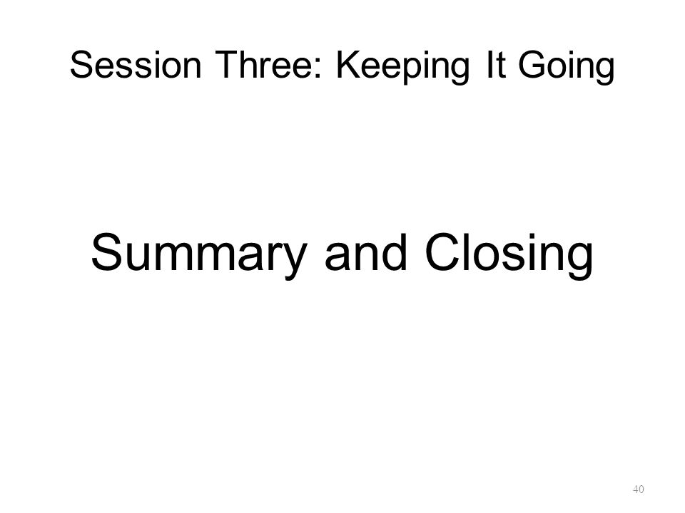 Session Three: Keeping It Going Summary and Closing 40