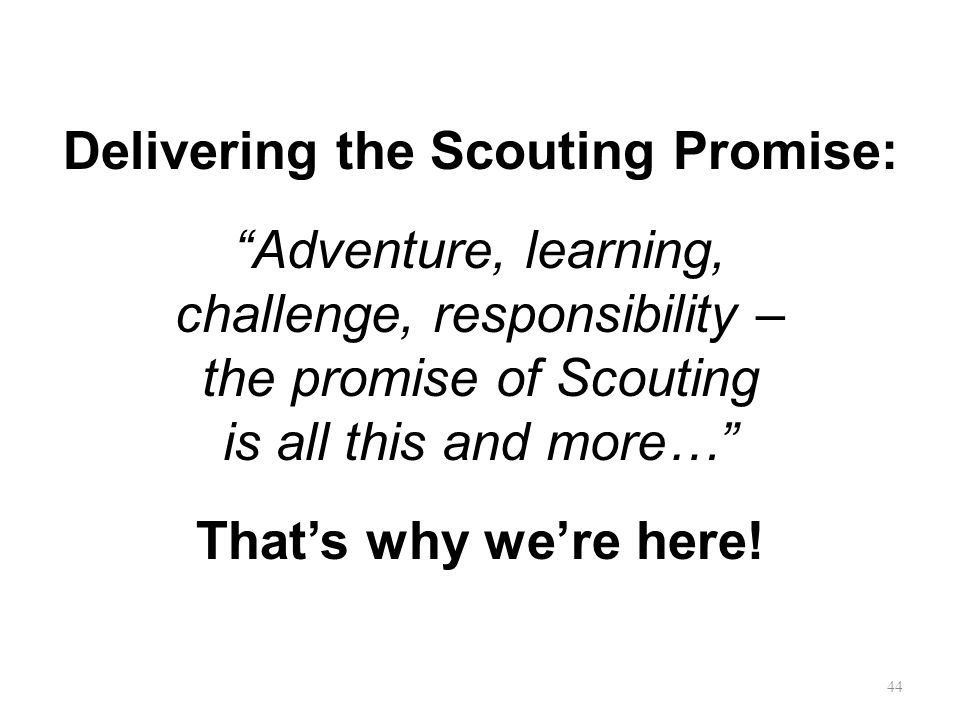 Delivering the Scouting Promise: Adventure, learning, challenge, responsibility – the promise of Scouting is all this and more… That's why we're here.
