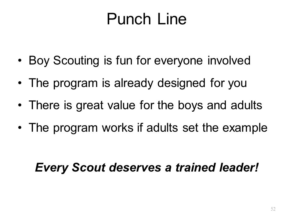 Punch Line Boy Scouting is fun for everyone involved The program is already designed for you There is great value for the boys and adults The program works if adults set the example Every Scout deserves a trained leader.