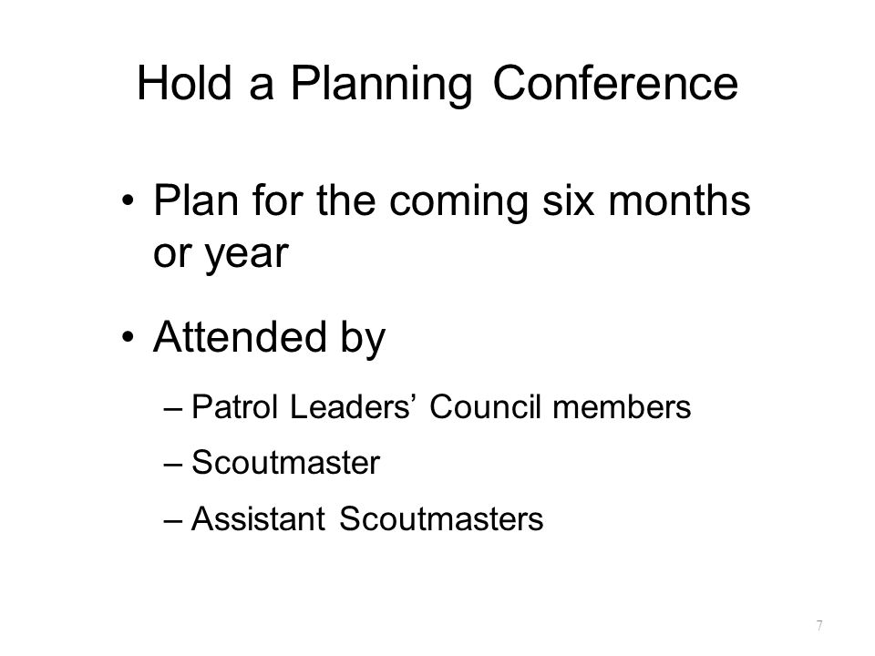 Hold a Planning Conference Plan for the coming six months or year Attended by –Patrol Leaders' Council members –Scoutmaster –Assistant Scoutmasters 7