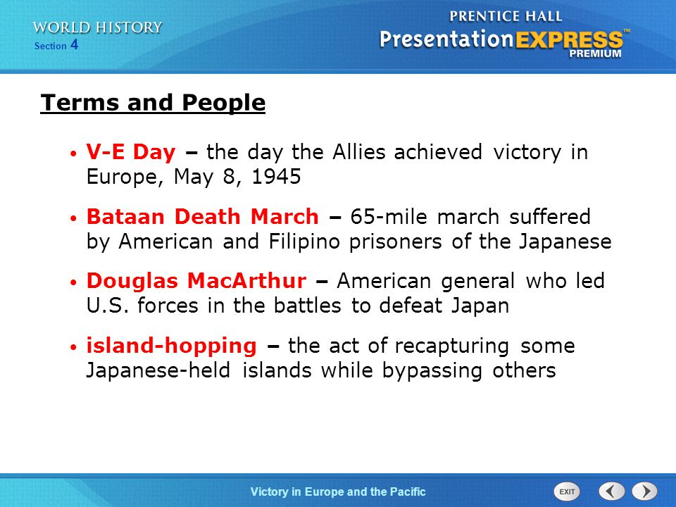 Victory in Europe and the Pacific Section 4 Terms and People V-E Day – the day the Allies achieved victory in Europe, May 8, 1945 Bataan Death March – 65-mile march suffered by American and Filipino prisoners of the Japanese Douglas MacArthur – American general who led U.S.