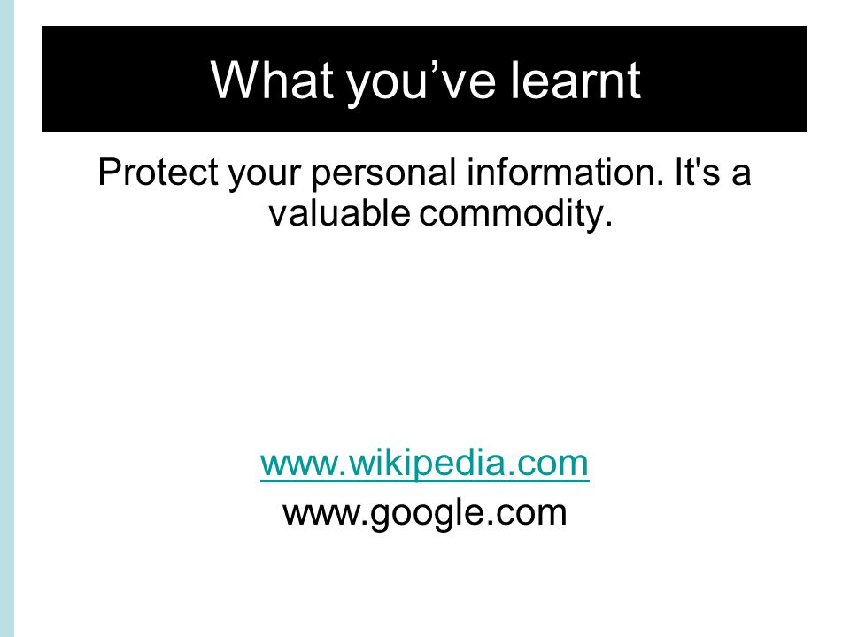 What you've learnt Protect your personal information.