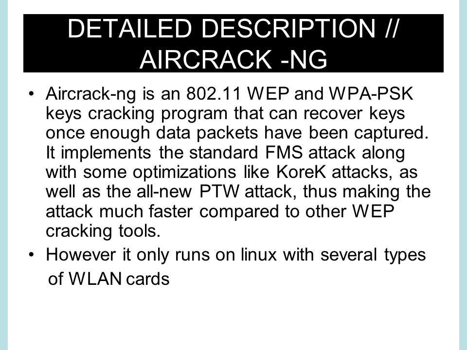 DETAILED DESCRIPTION // AIRCRACK -NG Aircrack-ng is an WEP and WPA-PSK keys cracking program that can recover keys once enough data packets have been captured.