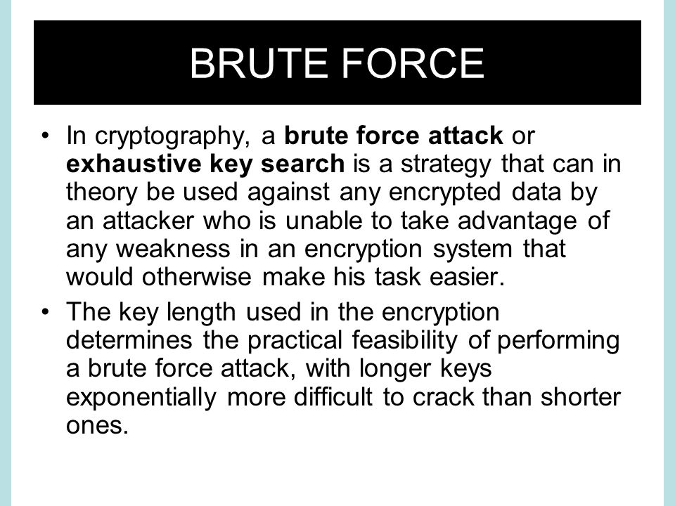 BRUTE FORCE In cryptography, a brute force attack or exhaustive key search is a strategy that can in theory be used against any encrypted data by an attacker who is unable to take advantage of any weakness in an encryption system that would otherwise make his task easier.