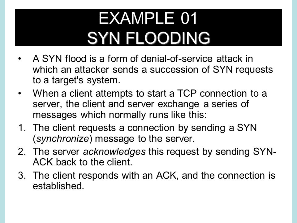 SYN FLOODING EXAMPLE 01 SYN FLOODING A SYN flood is a form of denial-of-service attack in which an attacker sends a succession of SYN requests to a target s system.