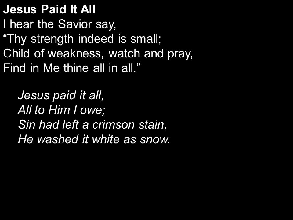 Jesus Paid It All I hear the Savior say, Thy strength indeed is small; Child of weakness, watch and pray, Find in Me thine all in all. Jesus paid it all, All to Him I owe; Sin had left a crimson stain, He washed it white as snow.