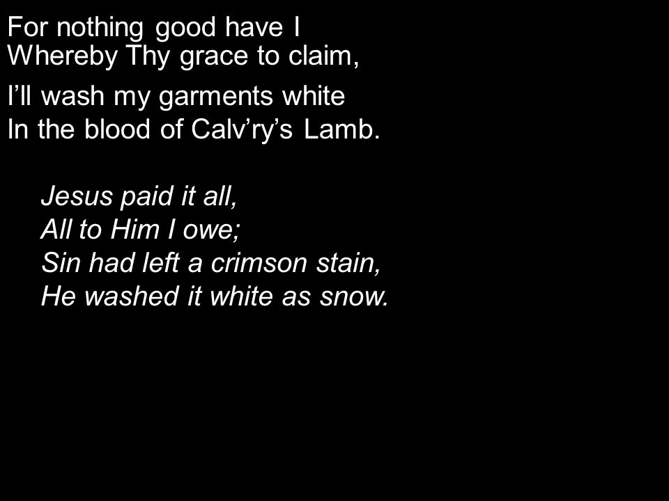 For nothing good have I Whereby Thy grace to claim, I'll wash my garments white In the blood of Calv'ry's Lamb.