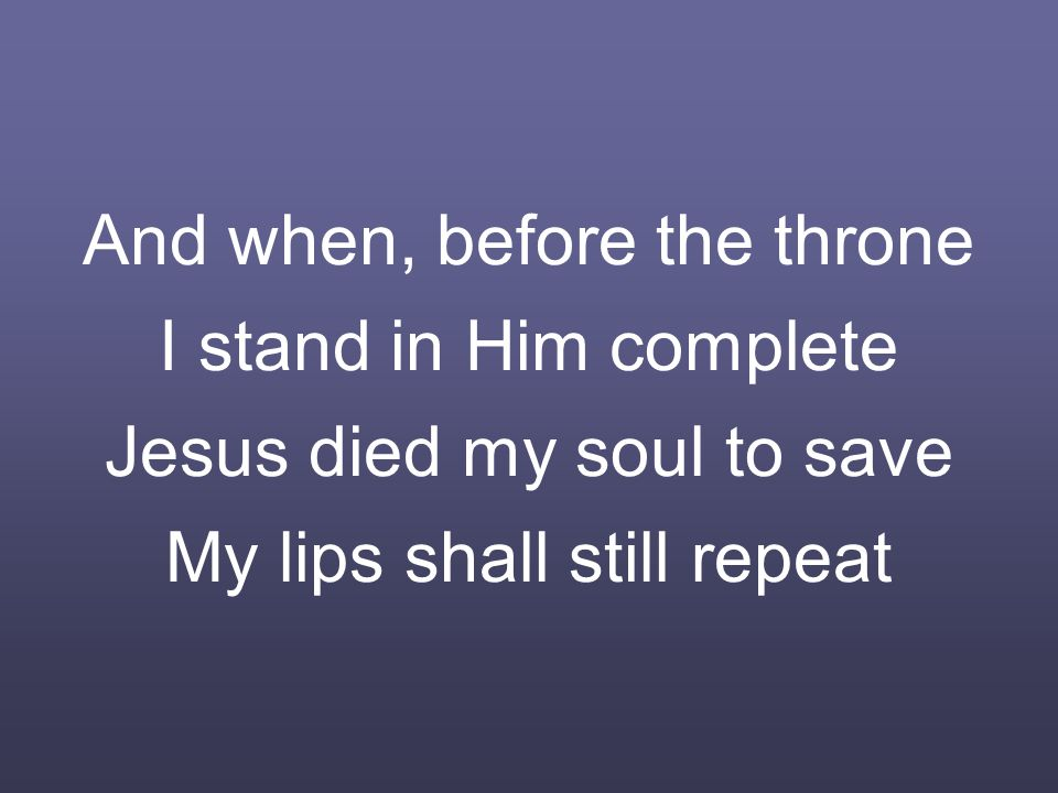 And when, before the throne I stand in Him complete Jesus died my soul to save My lips shall still repeat