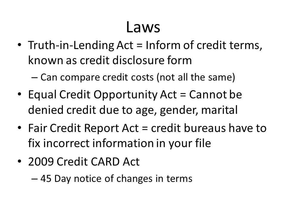 Laws Truth-in-Lending Act = Inform of credit terms, known as credit disclosure form – Can compare credit costs (not all the same) Equal Credit Opportunity Act = Cannot be denied credit due to age, gender, marital Fair Credit Report Act = credit bureaus have to fix incorrect information in your file 2009 Credit CARD Act – 45 Day notice of changes in terms