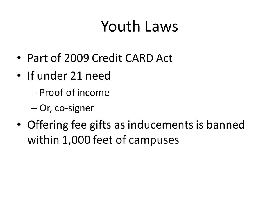 Youth Laws Part of 2009 Credit CARD Act If under 21 need – Proof of income – Or, co-signer Offering fee gifts as inducements is banned within 1,000 feet of campuses