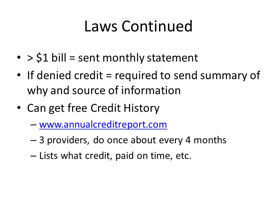 Laws Continued > $1 bill = sent monthly statement If denied credit = required to send summary of why and source of information Can get free Credit History –     – 3 providers, do once about every 4 months – Lists what credit, paid on time, etc.