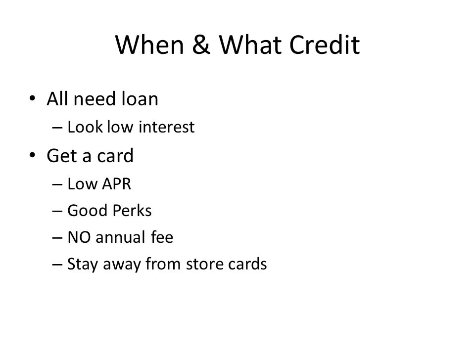 When & What Credit All need loan – Look low interest Get a card – Low APR – Good Perks – NO annual fee – Stay away from store cards