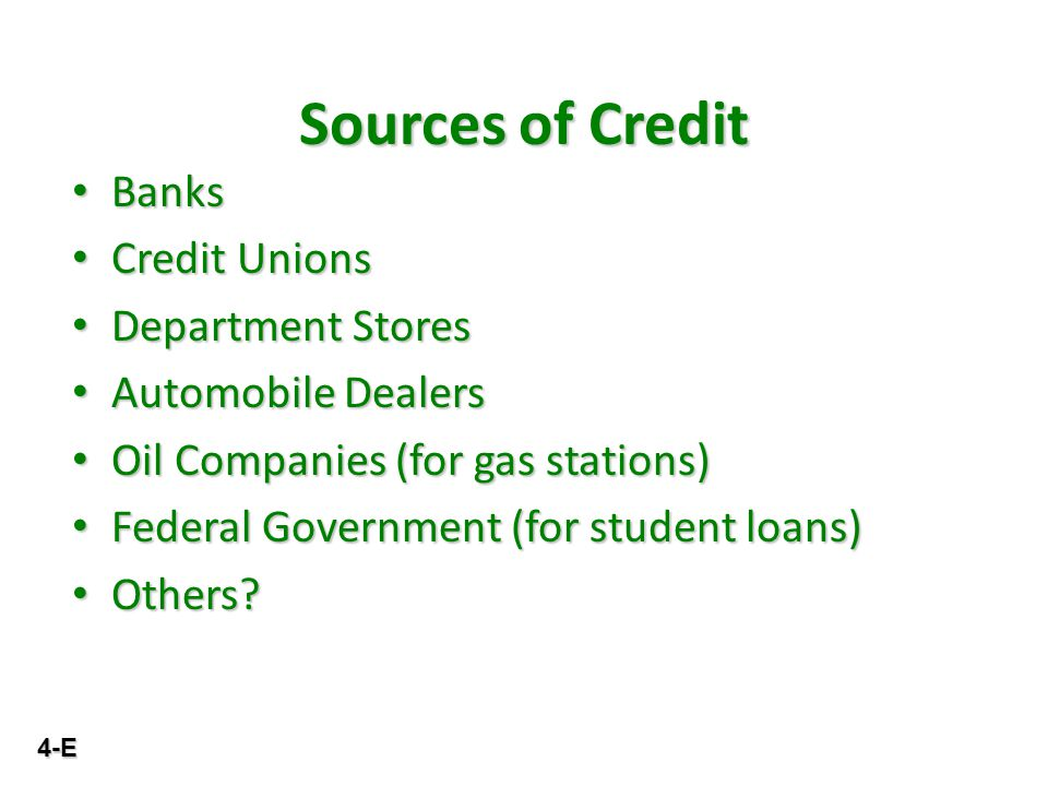 4-E Sources of Credit Banks Banks Credit Unions Credit Unions Department Stores Department Stores Automobile Dealers Automobile Dealers Oil Companies (for gas stations) Oil Companies (for gas stations) Federal Government (for student loans) Federal Government (for student loans) Others.