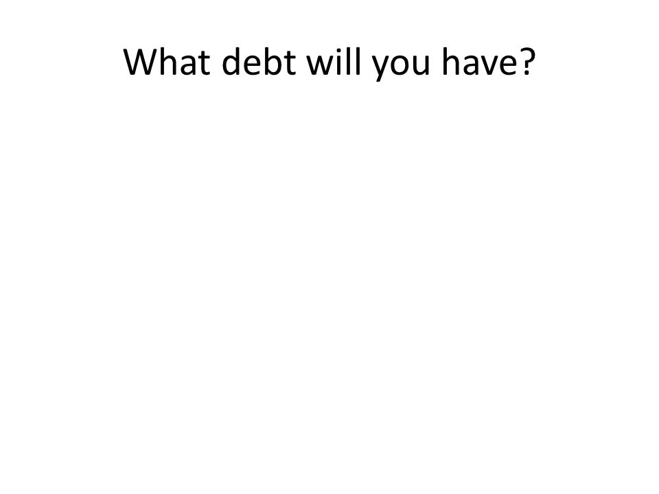 What debt will you have