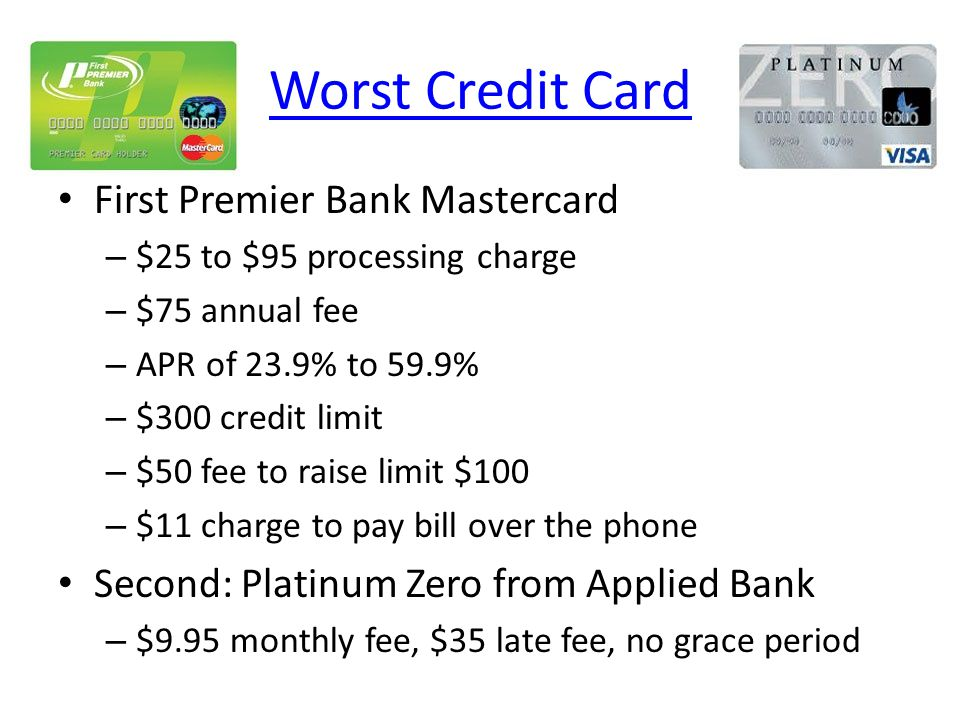 Worst Credit Card First Premier Bank Mastercard – $25 to $95 processing charge – $75 annual fee – APR of 23.9% to 59.9% – $300 credit limit – $50 fee to raise limit $100 – $11 charge to pay bill over the phone Second: Platinum Zero from Applied Bank – $9.95 monthly fee, $35 late fee, no grace period