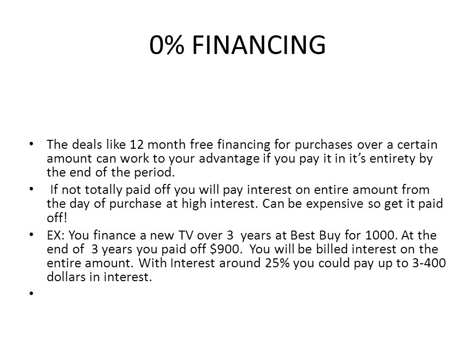 0% FINANCING The deals like 12 month free financing for purchases over a certain amount can work to your advantage if you pay it in it's entirety by the end of the period.