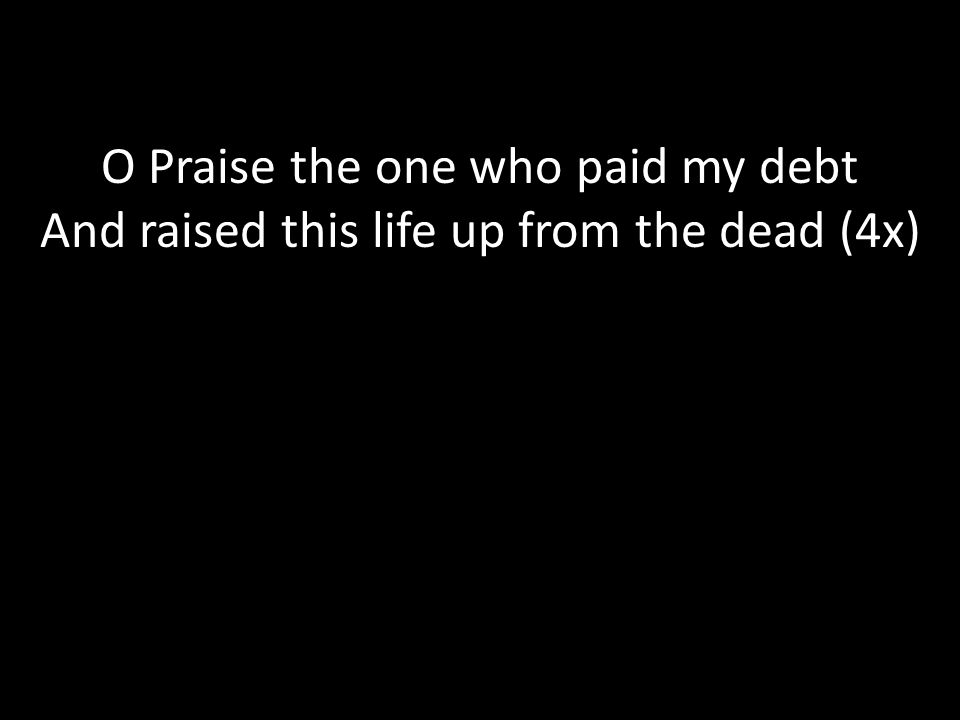 C.C.L.I. # Text O Praise the one who paid my debt And raised this life up from the dead (4x)