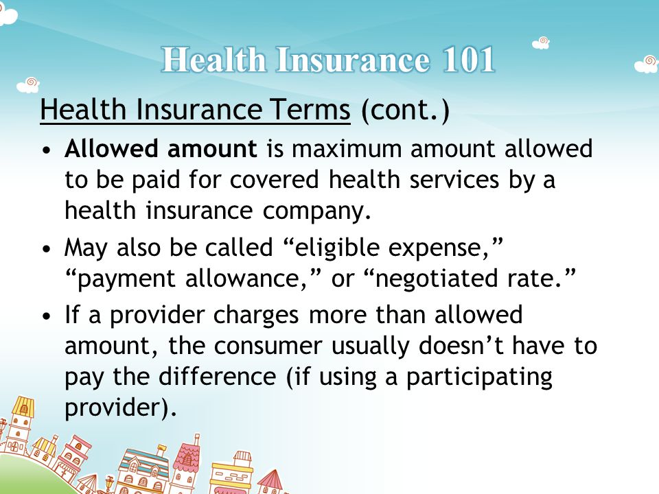 Health Insurance Terms (cont.) Allowed amount is maximum amount allowed to be paid for covered health services by a health insurance company.