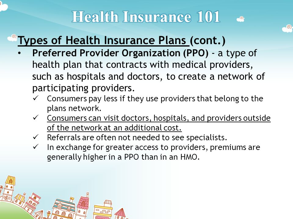 Types of Health Insurance Plans (cont.) Preferred Provider Organization (PPO) - a type of health plan that contracts with medical providers, such as hospitals and doctors, to create a network of participating providers.