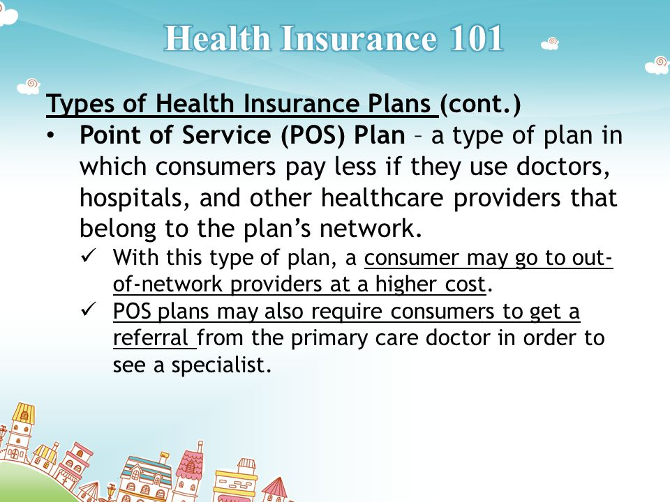 Types of Health Insurance Plans (cont.) Point of Service (POS) Plan – a type of plan in which consumers pay less if they use doctors, hospitals, and other healthcare providers that belong to the plan's network.