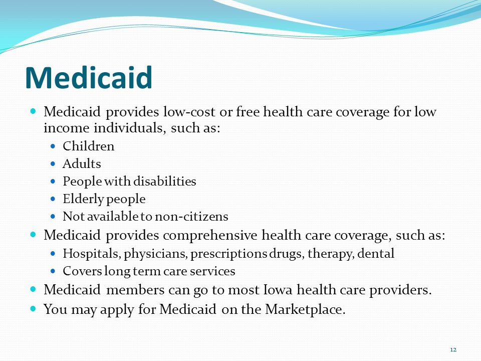 Medicaid Medicaid provides low-cost or free health care coverage for low income individuals, such as: Children Adults People with disabilities Elderly people Not available to non-citizens Medicaid provides comprehensive health care coverage, such as: Hospitals, physicians, prescriptions drugs, therapy, dental Covers long term care services Medicaid members can go to most Iowa health care providers.