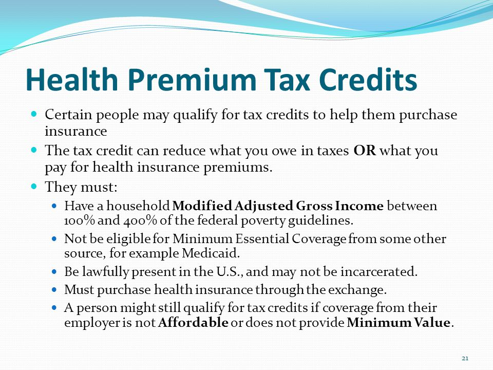 Health Premium Tax Credits Certain people may qualify for tax credits to help them purchase insurance The tax credit can reduce what you owe in taxes OR what you pay for health insurance premiums.