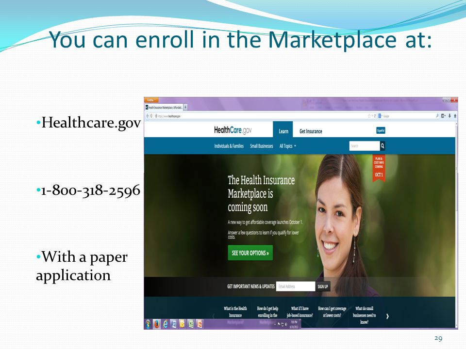 You can enroll in the Marketplace at: Healthcare.gov With a paper application 29