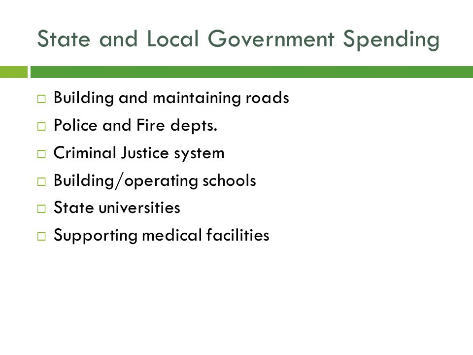 State and Local Government Spending  Building and maintaining roads  Police and Fire depts.