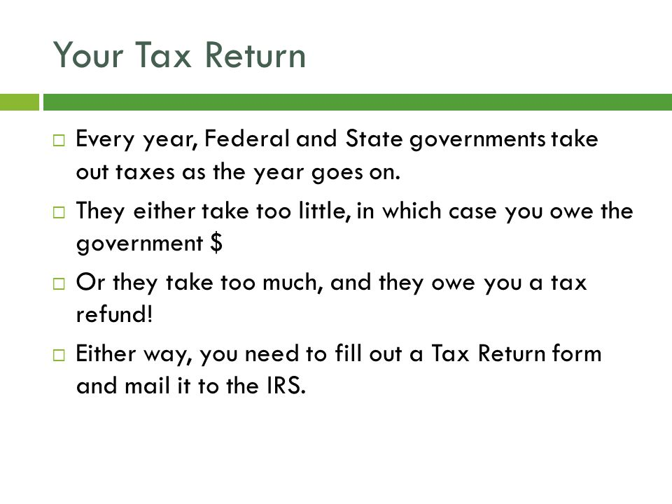 Your Tax Return  Every year, Federal and State governments take out taxes as the year goes on.