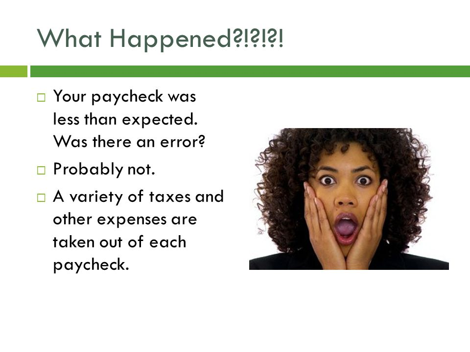 What Happened ! ! .  Your paycheck was less than expected.