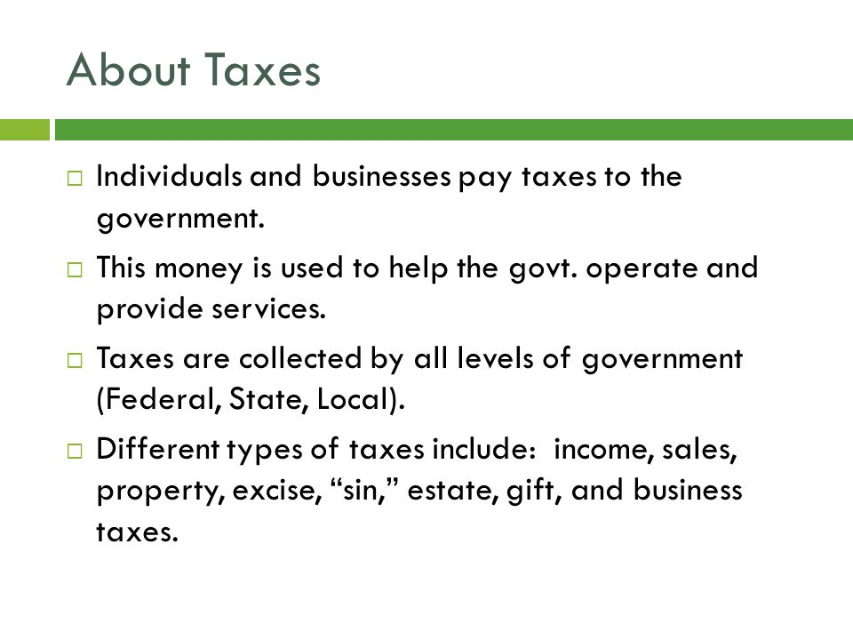 About Taxes  Individuals and businesses pay taxes to the government.