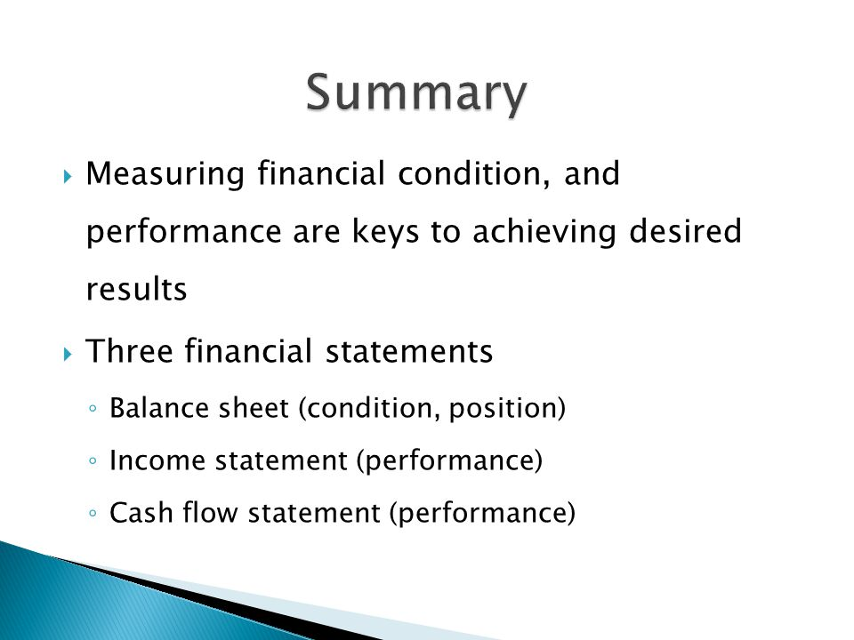  Measuring financial condition, and performance are keys to achieving desired results  Three financial statements ◦ Balance sheet (condition, position) ◦ Income statement (performance) ◦ Cash flow statement (performance)
