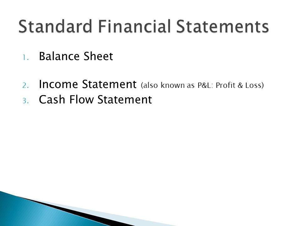 1. Balance Sheet 2. Income Statement (also known as P&L: Profit & Loss) 3. Cash Flow Statement