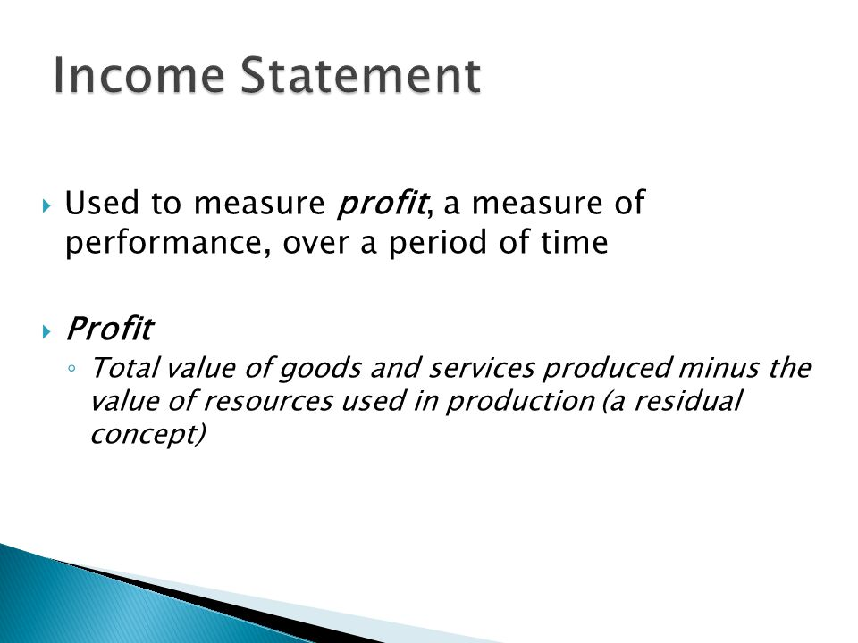  Used to measure profit, a measure of performance, over a period of time  Profit ◦ Total value of goods and services produced minus the value of resources used in production (a residual concept)